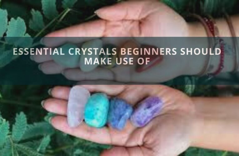 Essential Crystals Beginners Should Make Use Of
