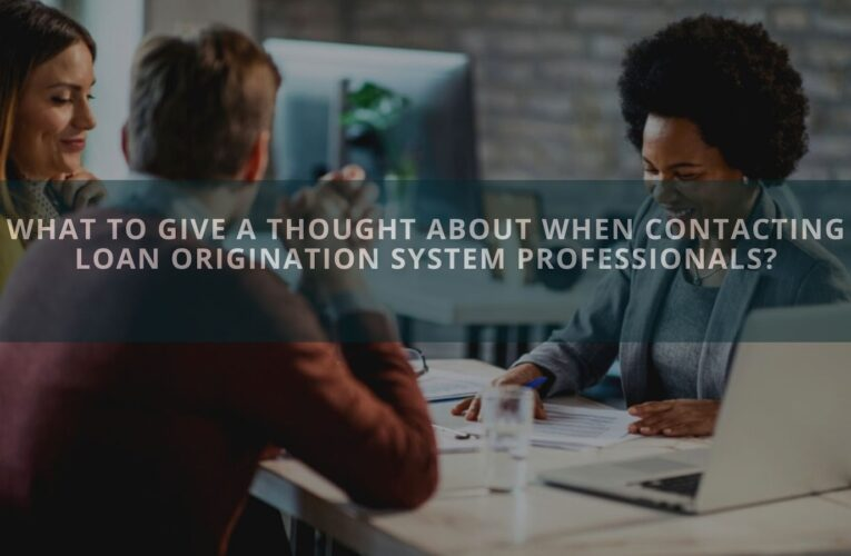 What To Give A Thought About When Contacting Loan Origination System Professionals?