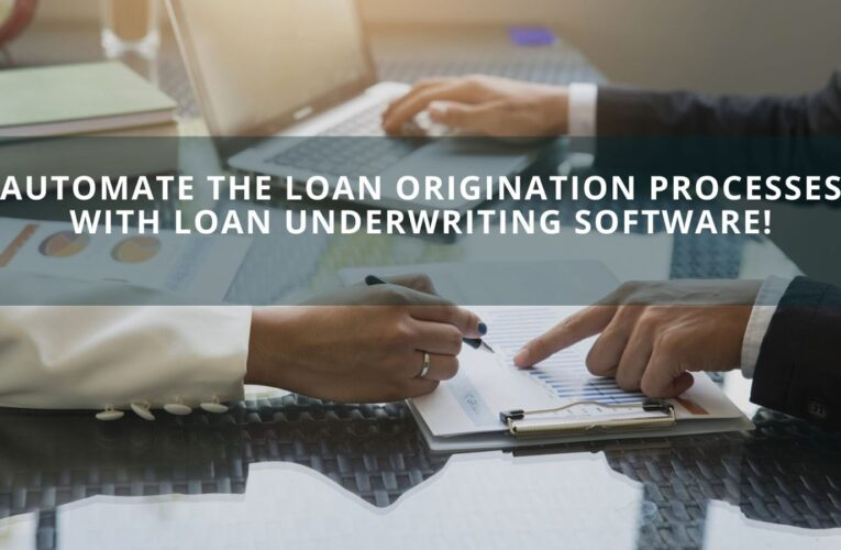 Automate The Loan Origination Processes With Loan Underwriting Software!