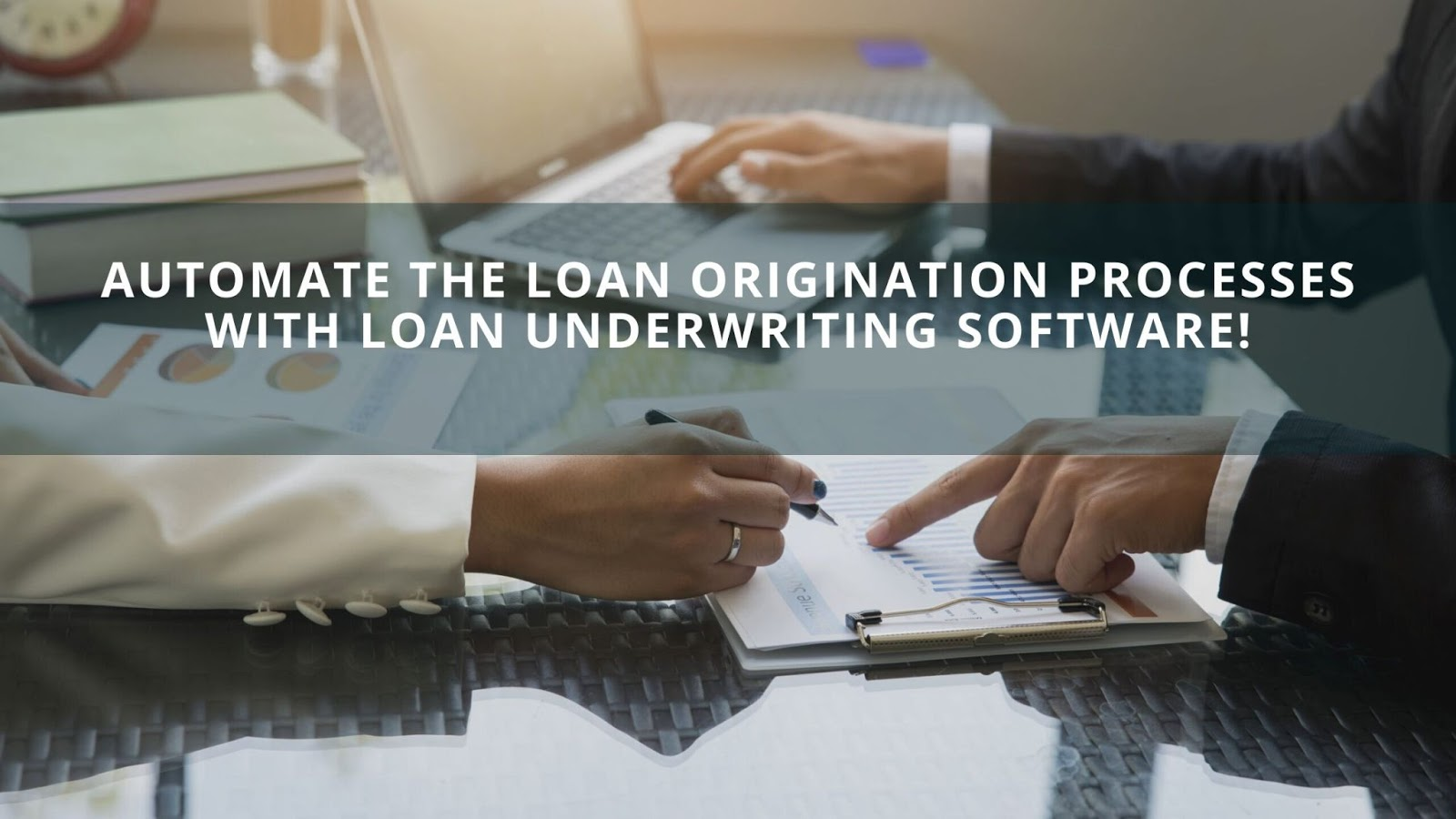 Automate The Loan Origination Processes With Loan Underwriting Software